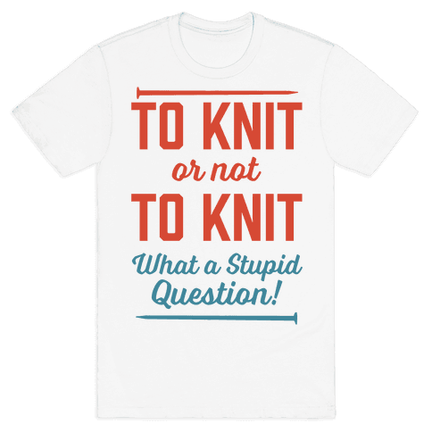 To Knit Or Not To Knit What A Stupid Question Mens T-Shirt