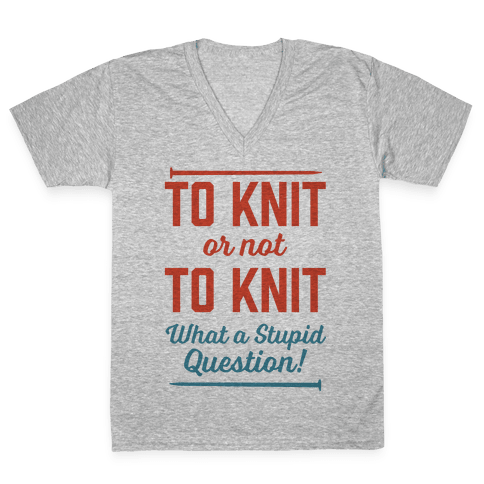 To Knit Or Not To Knit What A Stupid Question V-Neck Tee Shirt