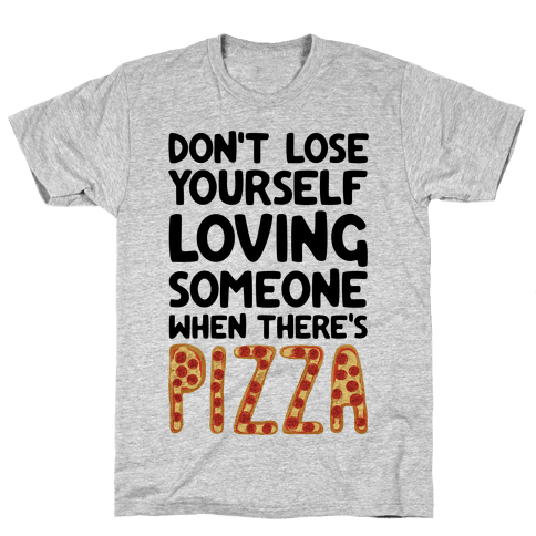 Don't Lose Yourself Loving Someone When There's Pizza Mens T-Shirt