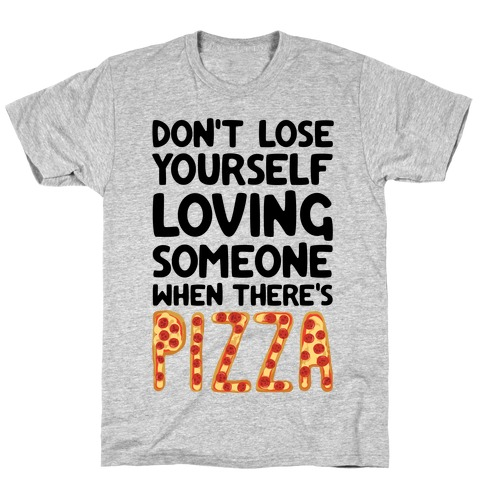 Don't Lose Yourself Loving Someone When There's Pizza T-Shirt