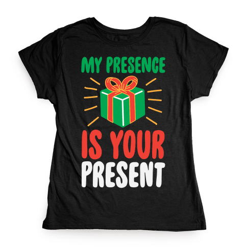 My Presence Is Your Present Womens T-Shirt