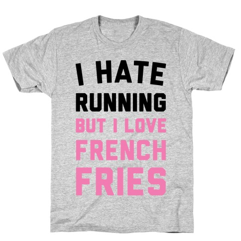 I Hate Running But I Love French Fries T-Shirt