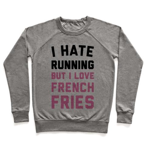 I Hate Running But I Love French Fries Pullover