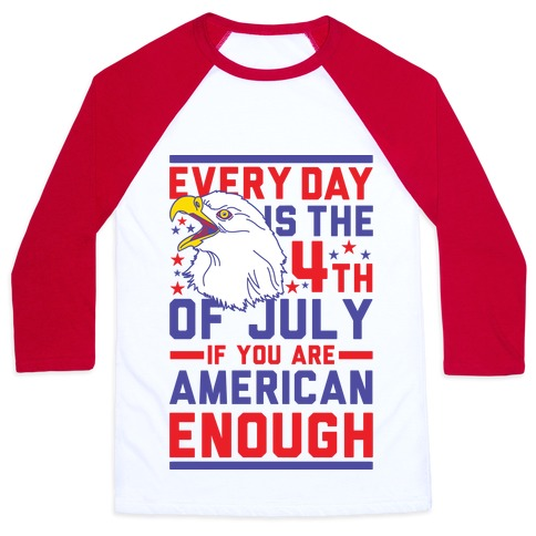 Every Day is the 4th of July If You Are American Enough Baseball Tee
