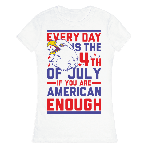 Every Day is the 4th of July If You Are American Enough Womens T-Shirt