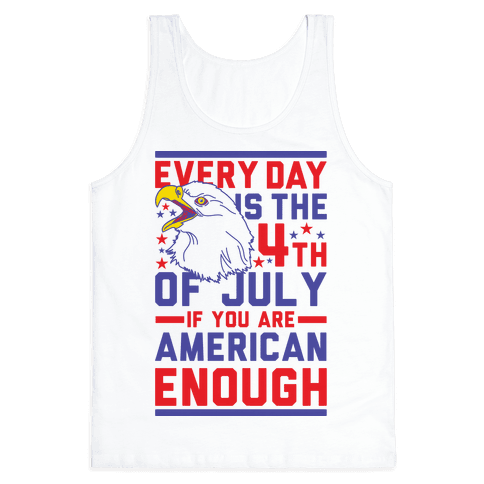 Every Day is the 4th of July If You Are American Enough Tank Top