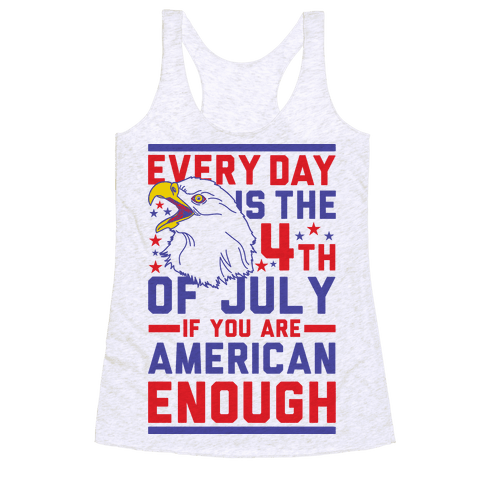 Every Day is the 4th of July If You Are American Enough Racerback Tank Top