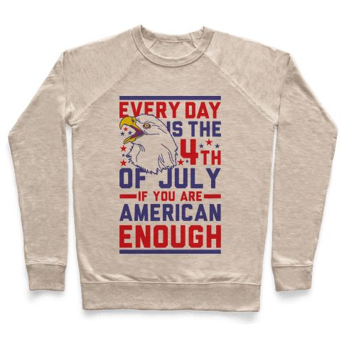 Every Day is the 4th of July If You Are American Enough Pullover