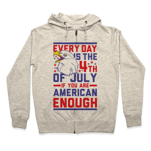 Every Day is the 4th of July If You Are American Enough Zip Hoodie