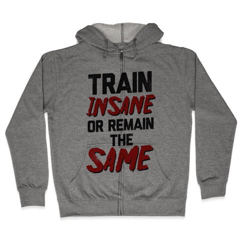 Train Insane or Remain the Same Zip Hoodie