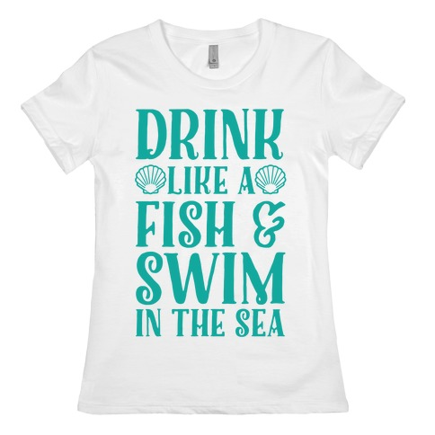 Drink Like A Fish & Swim In The Sea Womens T-Shirt