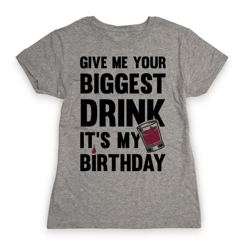 Give Me Your Biggest Drink It's My Birthday Womens T-Shirt
