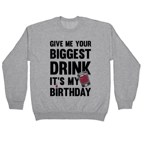 Give Me Your Biggest Drink It's My Birthday Pullover