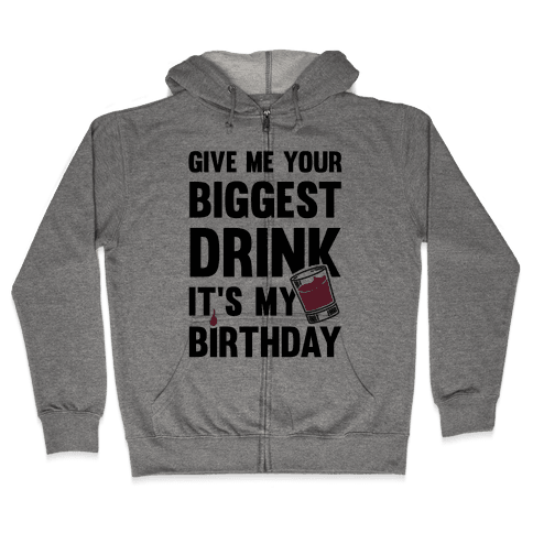 Give Me Your Biggest Drink It's My Birthday Zip Hoodie