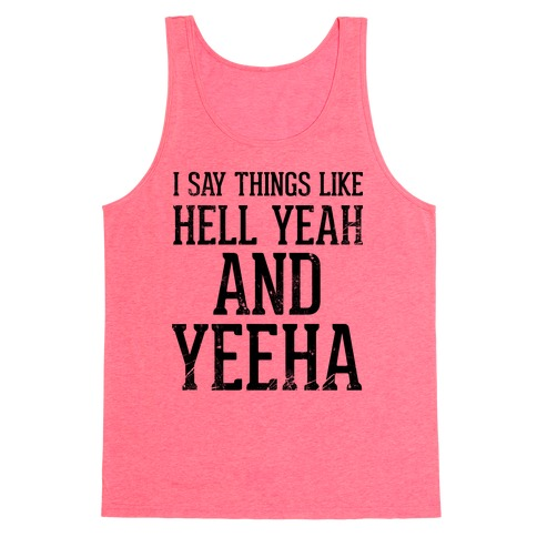 I Say Things Like Hell Yeah And Yeeha Tank Top