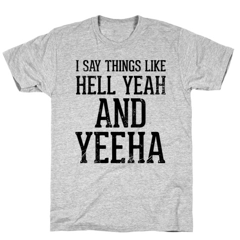 I Say Things Like Hell Yeah And Yeeha T-Shirt