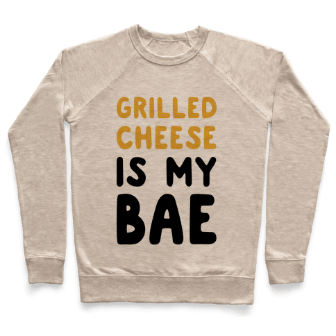 Grilled Cheese Is My Bae Pullover