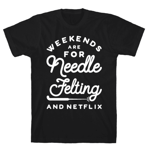 Weekends Are For Needle Felting And Netflix Mens T-Shirt