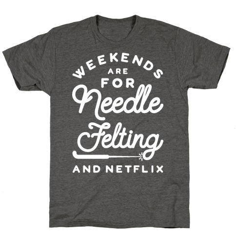 Weekends Are For Needle Felting And Netflix T-Shirt