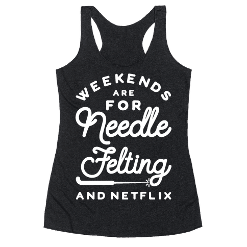 Weekends Are For Needle Felting And Netflix Racerback Tank Top