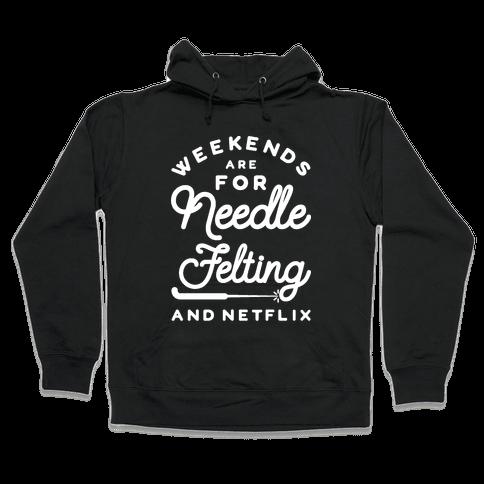 Weekends Are For Needle Felting And Netflix Hooded Sweatshirt