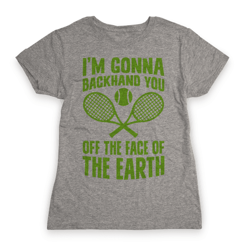 I'm Gonna Backhand You Off The Face Of The Earth Womens T-Shirt