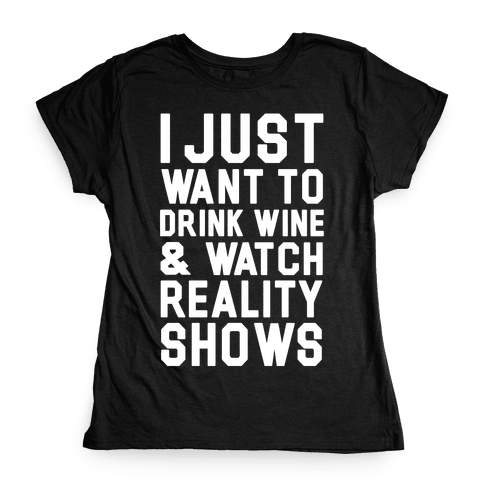 I Just Wanna Drink Wine and Watch Reality Shows Womens T-Shirt