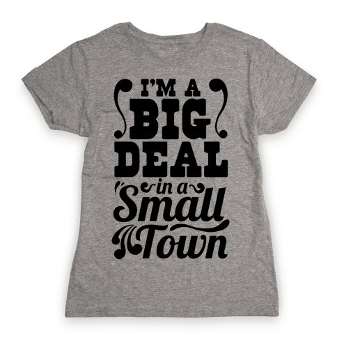 I'm a Big Deal In a Small Town Womens T-Shirt