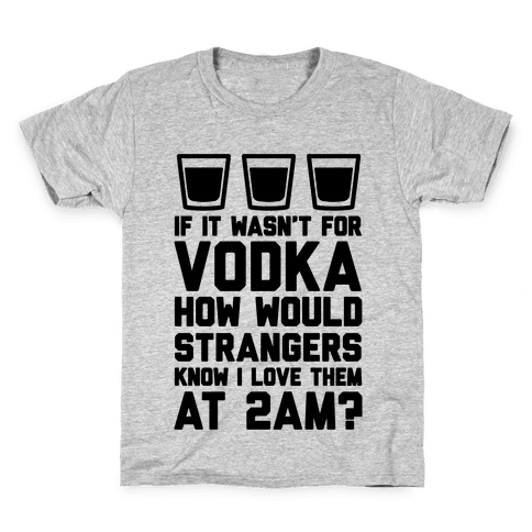 If It Wasn't For Vodka How Would Strangers Know I Love Them At 2AM? Kids T-Shirt
