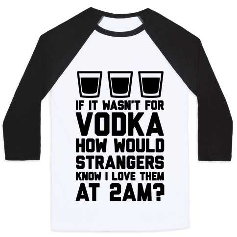 If It Wasn't For Vodka How Would Strangers Know I Love Them At 2AM? Baseball Tee