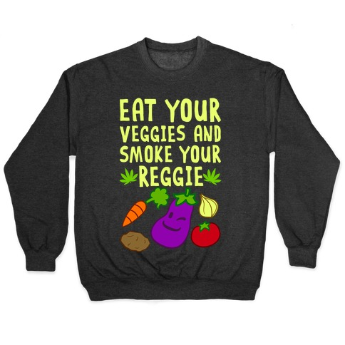 Eat Your Veggies And Smoke Your Reggie Pullover