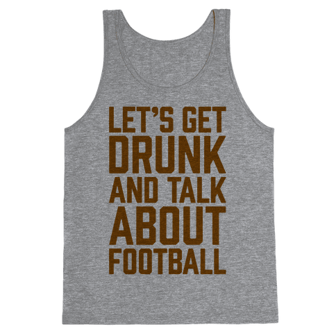 Let's Get Drunk and Talk About Football Tank Top