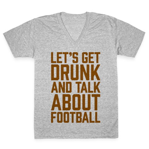 Let's Get Drunk and Talk About Football V-Neck Tee Shirt