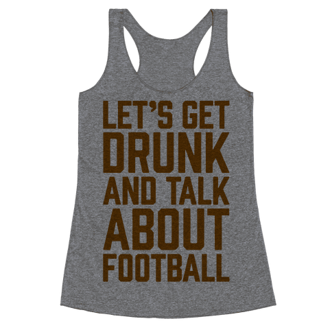 Let's Get Drunk and Talk About Football Racerback Tank Top