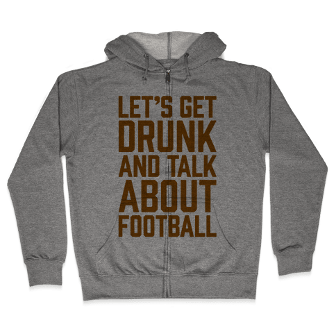 Let's Get Drunk and Talk About Football Zip Hoodie