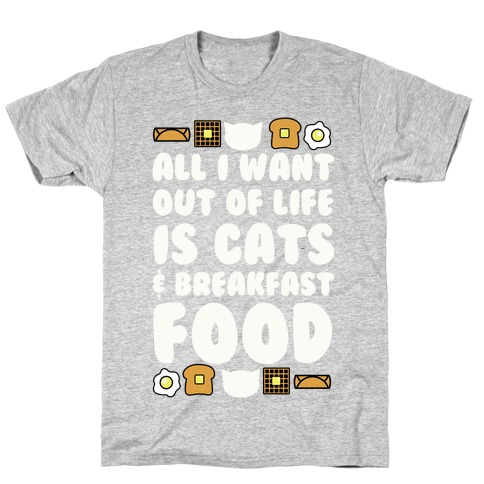 All I Want Out of Life Is Cats and Breakfast Food T-Shirt