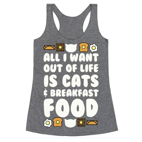 All I Want Out of Life Is Cats and Breakfast Food Racerback Tank Top