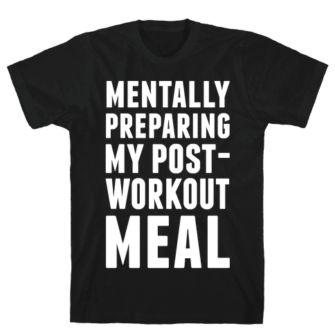 Mentally Preparing My Post-Workout Meal Mens T-Shirt