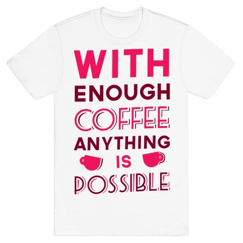 With Enough Coffee Anything Is Possible Mens T-Shirt