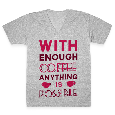 With Enough Coffee Anything Is Possible V-Neck Tee Shirt