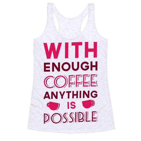 With Enough Coffee Anything Is Possible Racerback Tank Top