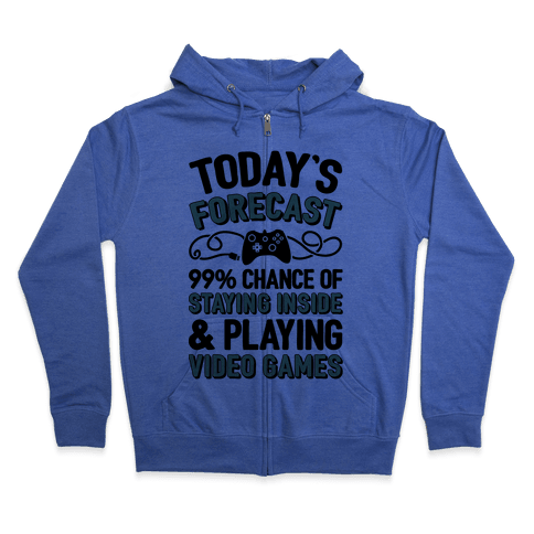 Today's Forecast: 99% Chance Of Staying Inside & Playing Video Games Zip Hoodie
