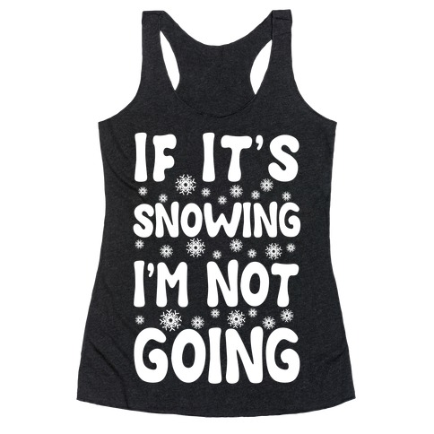 If It's Snowing I'm Not Going Racerback Tank Top