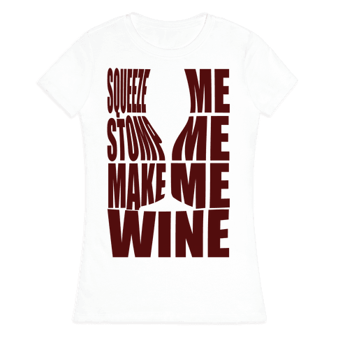 Squeeze Me Stomp Me Make Me Wine Womens T-Shirt