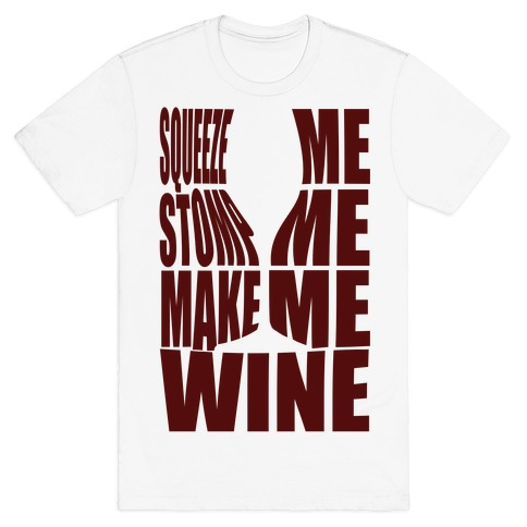 Squeeze Me Stomp Me Make Me Wine T-Shirt