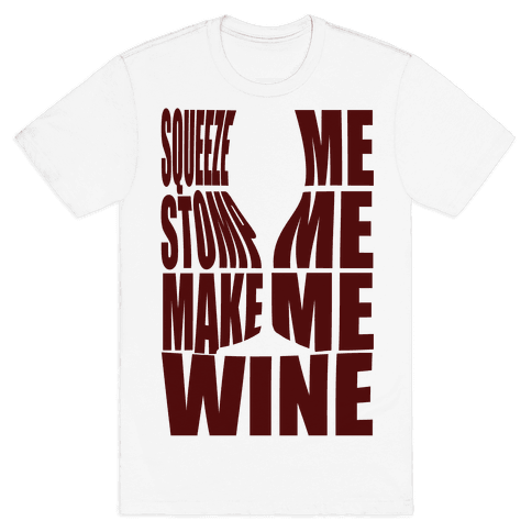 Squeeze Me Stomp Me Make Me Wine Mens T-Shirt