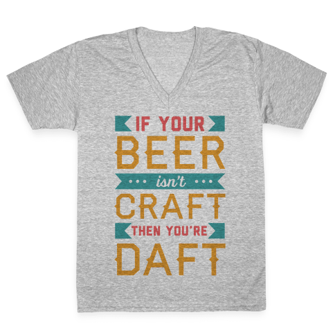 If Your Beer Isn't Craft Then You're Daft V-Neck Tee Shirt