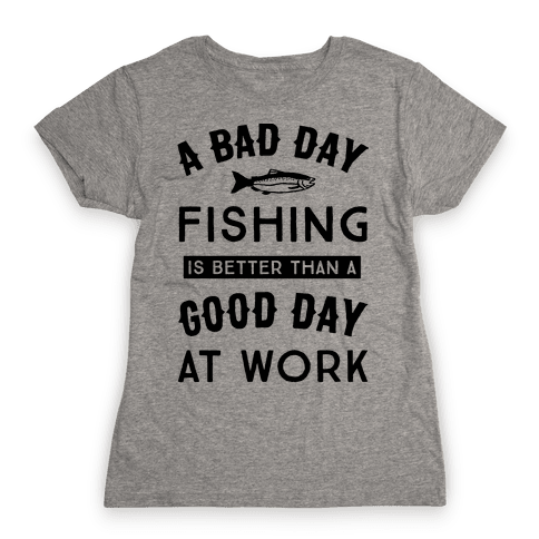 A Bad Day Fishing Is Still Better Than A Good Day At Work Womens T-Shirt