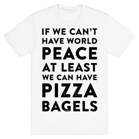 If We Can't Have World Peace at Least We Can Have Pizza Bagels Mens T-Shirt