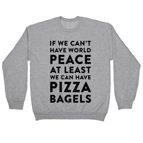 If We Can't Have World Peace at Least We Can Have Pizza Bagels Pullover